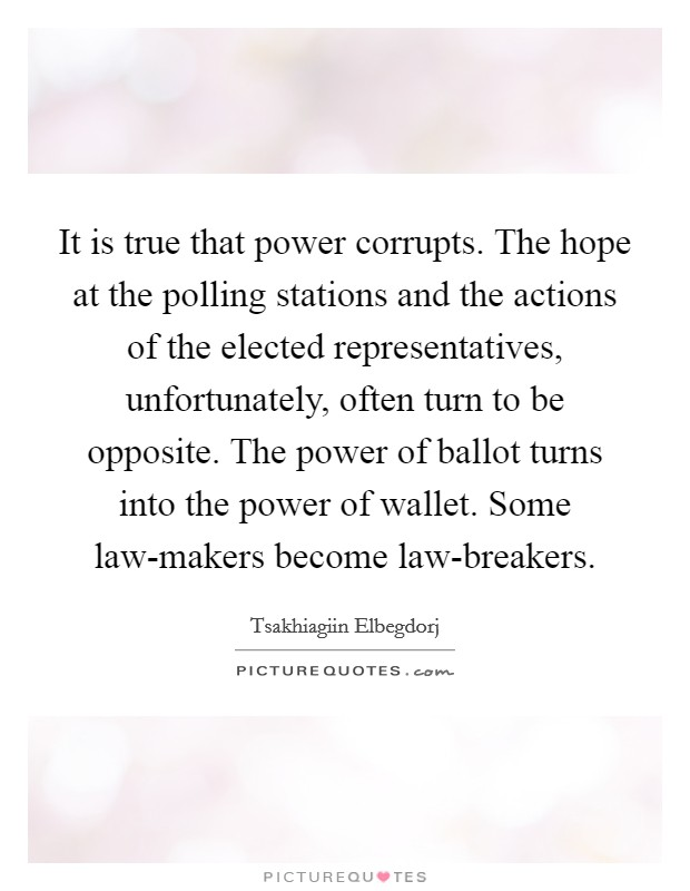 It is true that power corrupts. The hope at the polling stations and the actions of the elected representatives, unfortunately, often turn to be opposite. The power of ballot turns into the power of wallet. Some law-makers become law-breakers Picture Quote #1