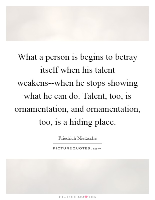 What a person is begins to betray itself when his talent weakens--when he stops showing what he can do. Talent, too, is ornamentation, and ornamentation, too, is a hiding place Picture Quote #1