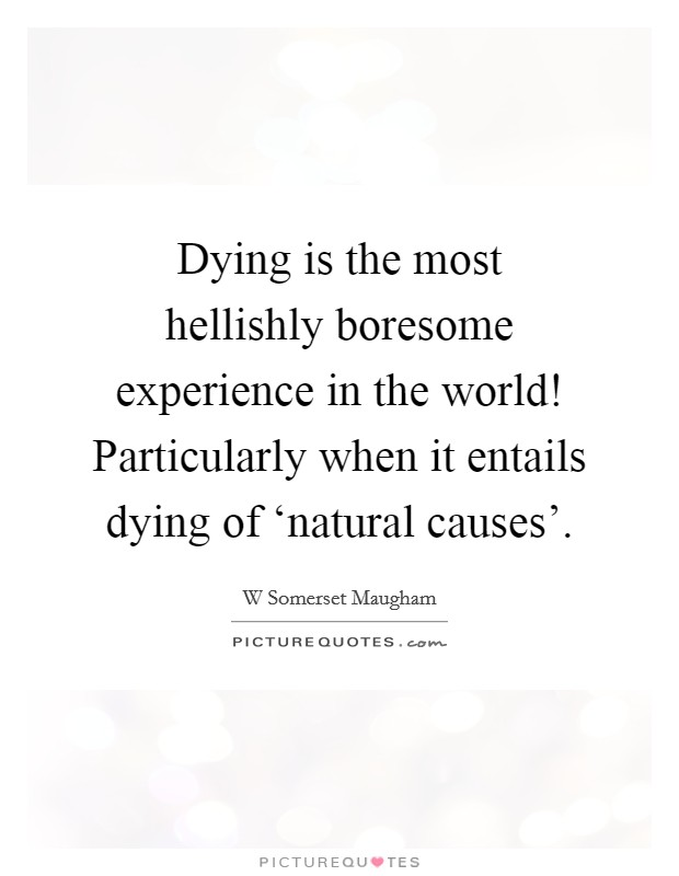 Dying is the most hellishly boresome experience in the world! Particularly when it entails dying of 'natural causes' Picture Quote #1