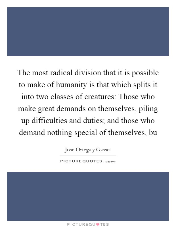 The most radical division that it is possible to make of humanity is that which splits it into two classes of creatures: Those who make great demands on themselves, piling up difficulties and duties; and those who demand nothing special of themselves, bu Picture Quote #1
