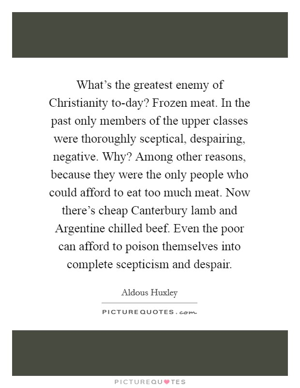 What's the greatest enemy of Christianity to-day? Frozen meat. In the past only members of the upper classes were thoroughly sceptical, despairing, negative. Why? Among other reasons, because they were the only people who could afford to eat too much meat. Now there's cheap Canterbury lamb and Argentine chilled beef. Even the poor can afford to poison themselves into complete scepticism and despair Picture Quote #1