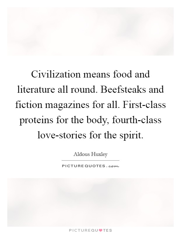 Civilization means food and literature all round. Beefsteaks and fiction magazines for all. First-class proteins for the body, fourth-class love-stories for the spirit Picture Quote #1