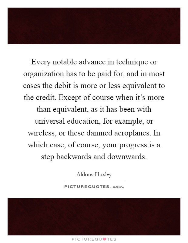 Every notable advance in technique or organization has to be paid for, and in most cases the debit is more or less equivalent to the credit. Except of course when it's more than equivalent, as it has been with universal education, for example, or wireless, or these damned aeroplanes. In which case, of course, your progress is a step backwards and downwards Picture Quote #1