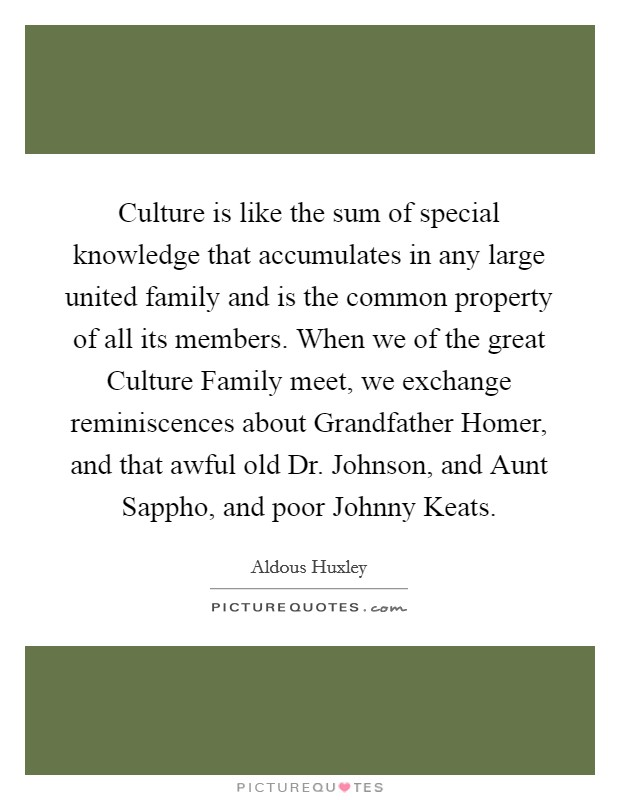 Culture is like the sum of special knowledge that accumulates in any large united family and is the common property of all its members. When we of the great Culture Family meet, we exchange reminiscences about Grandfather Homer, and that awful old Dr. Johnson, and Aunt Sappho, and poor Johnny Keats Picture Quote #1