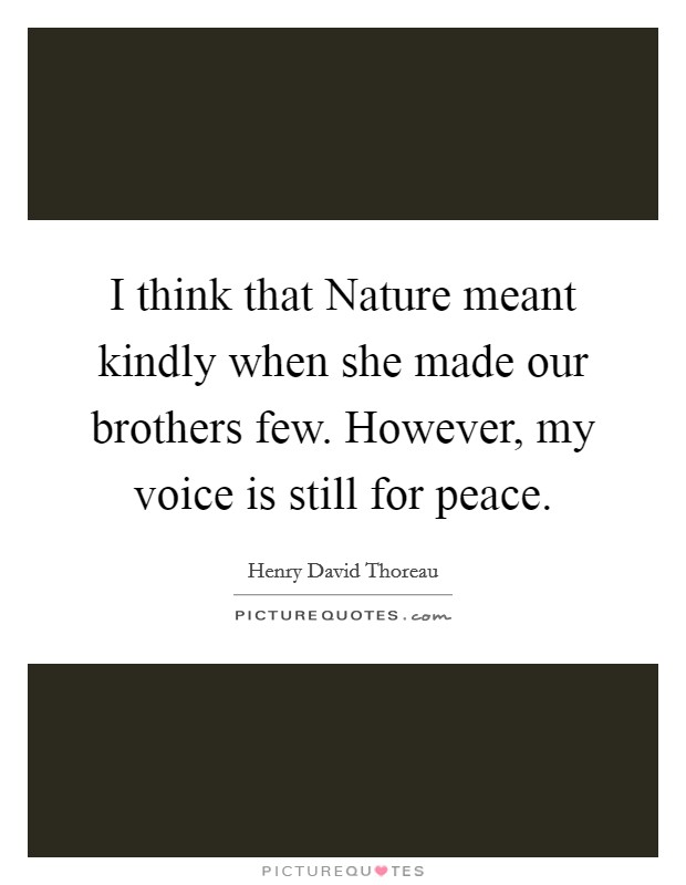 I think that Nature meant kindly when she made our brothers few. However, my voice is still for peace Picture Quote #1