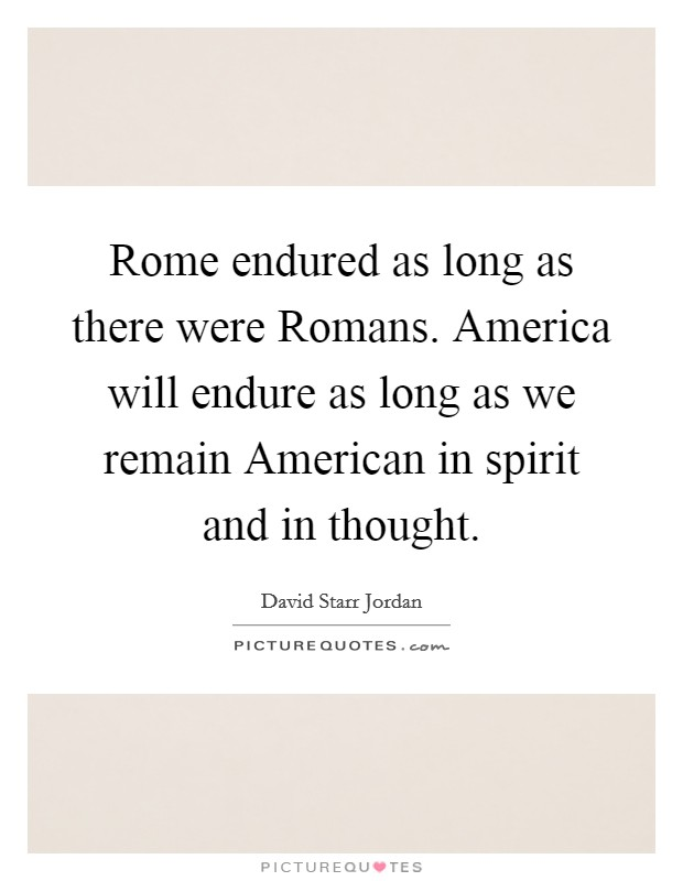 Rome endured as long as there were Romans. America will endure as long as we remain American in spirit and in thought Picture Quote #1
