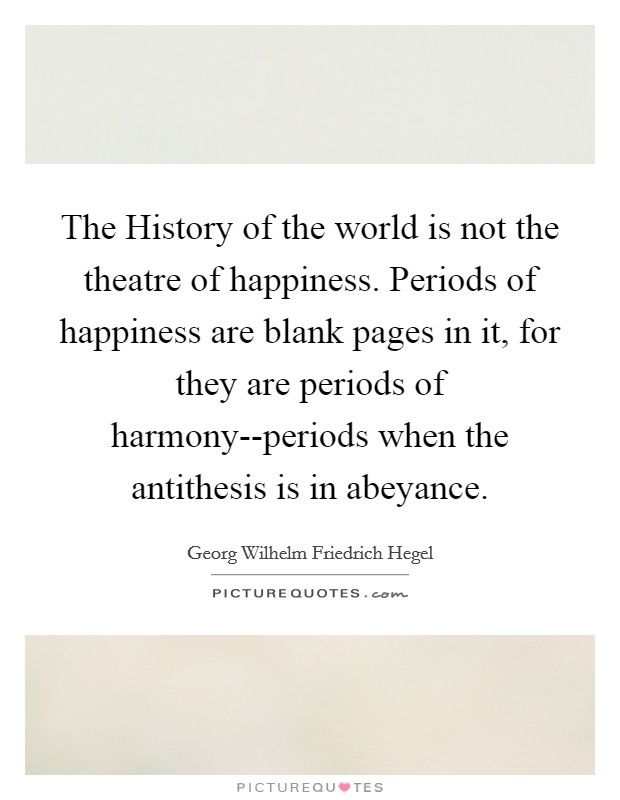 The History of the world is not the theatre of happiness. Periods of happiness are blank pages in it, for they are periods of harmony--periods when the antithesis is in abeyance Picture Quote #1
