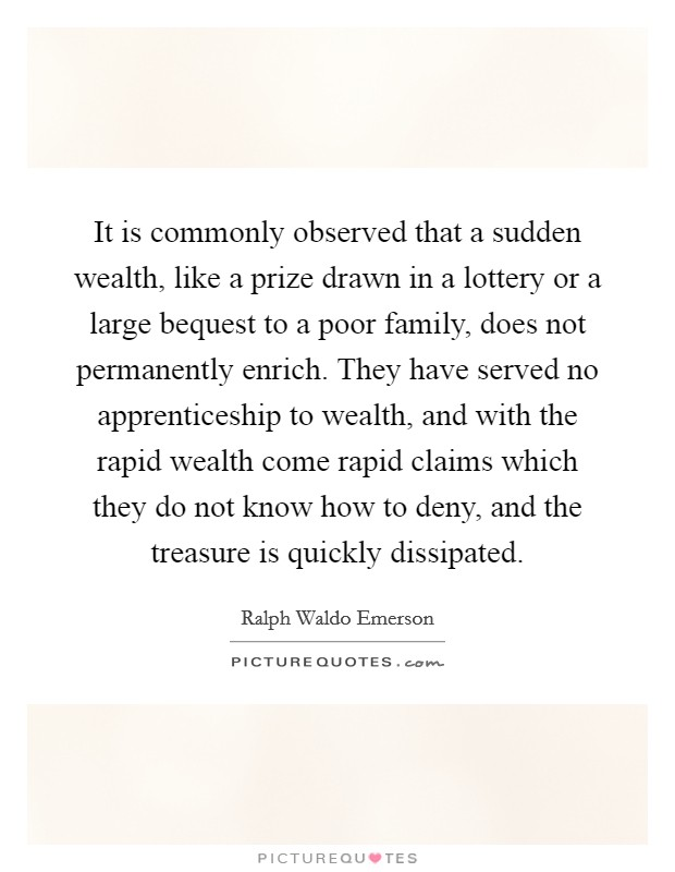 It is commonly observed that a sudden wealth, like a prize drawn in a lottery or a large bequest to a poor family, does not permanently enrich. They have served no apprenticeship to wealth, and with the rapid wealth come rapid claims which they do not know how to deny, and the treasure is quickly dissipated Picture Quote #1