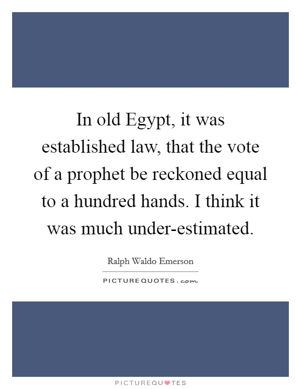 In old Egypt, it was established law, that the vote of a prophet be reckoned equal to a hundred hands. I think it was much under-estimated Picture Quote #1