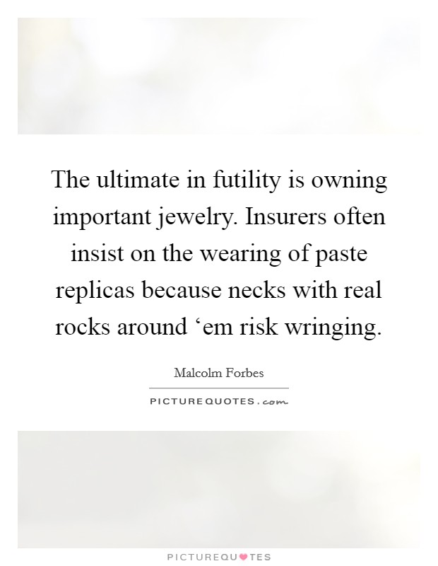 The ultimate in futility is owning important jewelry. Insurers often insist on the wearing of paste replicas because necks with real rocks around 'em risk wringing Picture Quote #1