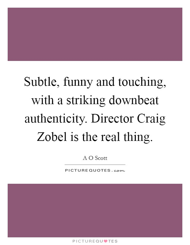 Subtle, funny and touching, with a striking downbeat authenticity. Director Craig Zobel is the real thing Picture Quote #1