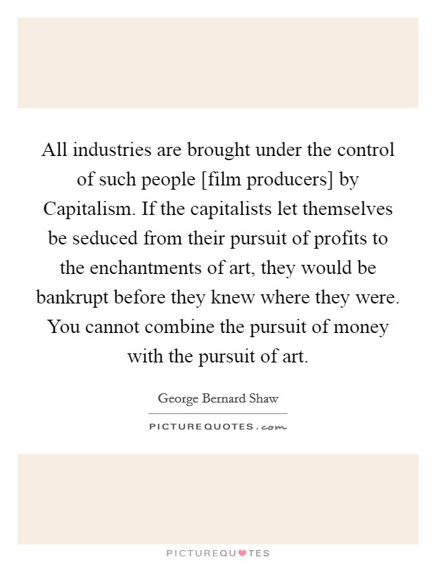 All industries are brought under the control of such people [film producers] by Capitalism. If the capitalists let themselves be seduced from their pursuit of profits to the enchantments of art, they would be bankrupt before they knew where they were. You cannot combine the pursuit of money with the pursuit of art Picture Quote #1