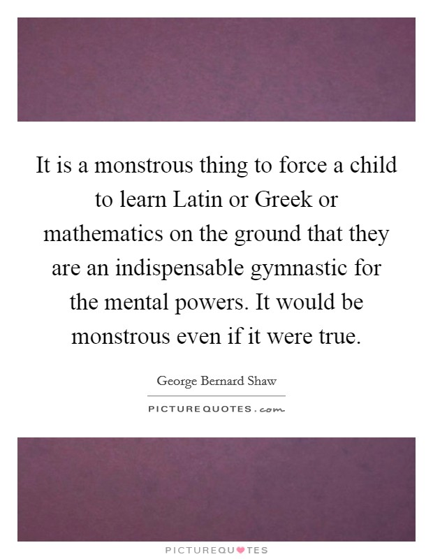It is a monstrous thing to force a child to learn Latin or Greek or mathematics on the ground that they are an indispensable gymnastic for the mental powers. It would be monstrous even if it were true Picture Quote #1