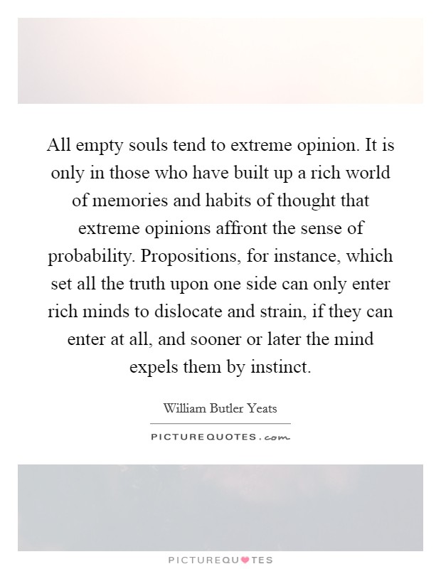 All empty souls tend to extreme opinion. It is only in those who have built up a rich world of memories and habits of thought that extreme opinions affront the sense of probability. Propositions, for instance, which set all the truth upon one side can only enter rich minds to dislocate and strain, if they can enter at all, and sooner or later the mind expels them by instinct Picture Quote #1