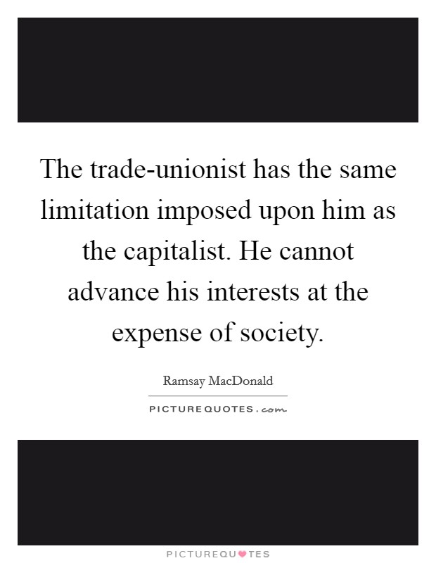 The trade-unionist has the same limitation imposed upon him as the capitalist. He cannot advance his interests at the expense of society Picture Quote #1