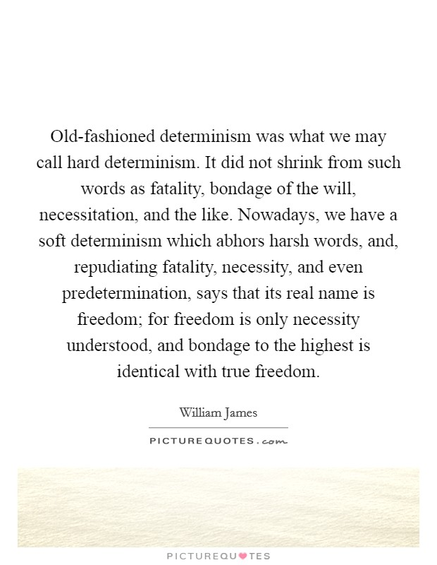 Old-fashioned determinism was what we may call hard determinism. It did not shrink from such words as fatality, bondage of the will, necessitation, and the like. Nowadays, we have a soft determinism which abhors harsh words, and, repudiating fatality, necessity, and even predetermination, says that its real name is freedom; for freedom is only necessity understood, and bondage to the highest is identical with true freedom Picture Quote #1