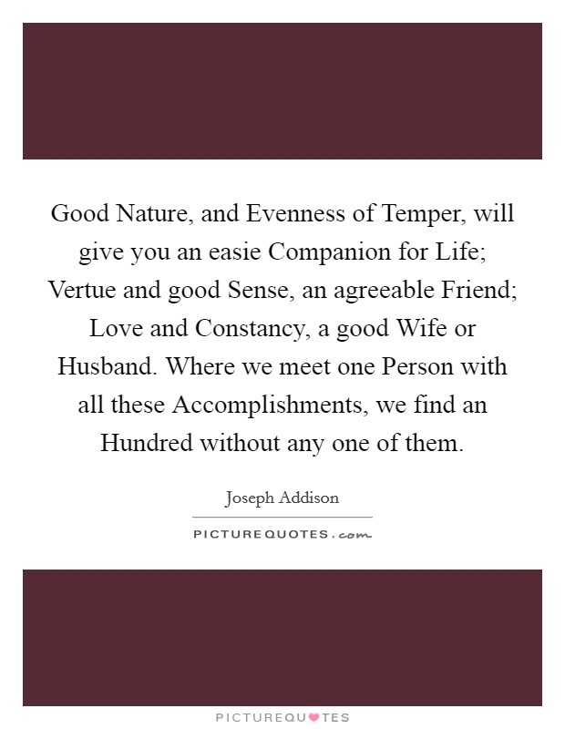 Good Nature, and Evenness of Temper, will give you an easie Companion for Life; Vertue and good Sense, an agreeable Friend; Love and Constancy, a good Wife or Husband. Where we meet one Person with all these Accomplishments, we find an Hundred without any one of them Picture Quote #1