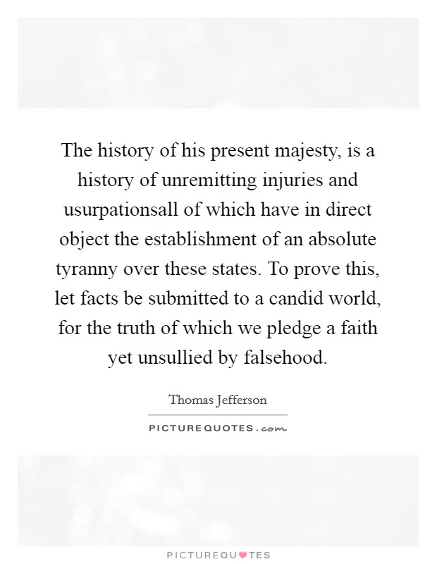 The history of his present majesty, is a history of unremitting injuries and usurpationsall of which have in direct object the establishment of an absolute tyranny over these states. To prove this, let facts be submitted to a candid world, for the truth of which we pledge a faith yet unsullied by falsehood Picture Quote #1