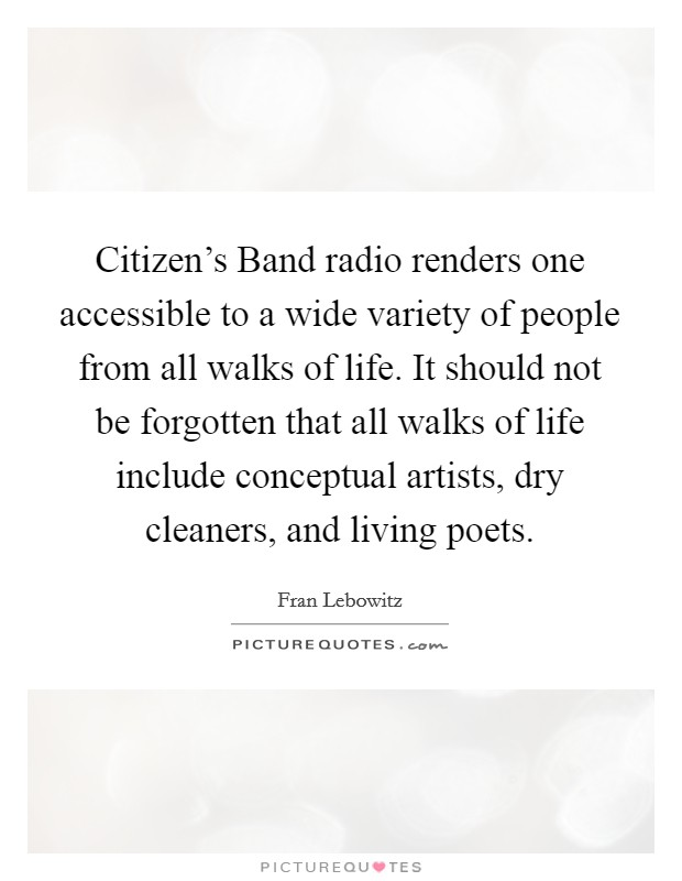 Citizen's Band radio renders one accessible to a wide variety of people from all walks of life. It should not be forgotten that all walks of life include conceptual artists, dry cleaners, and living poets Picture Quote #1