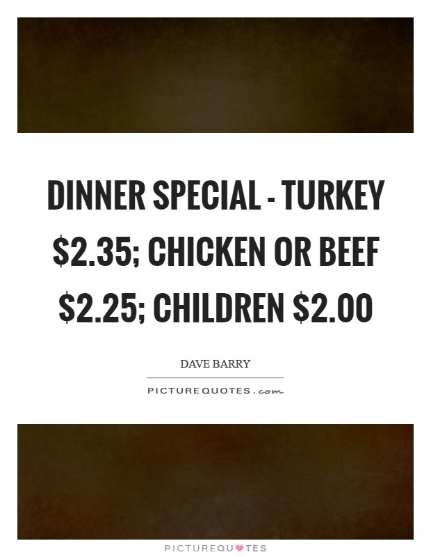 Dinner Special - Turkey $2.35; Chicken or Beef $2.25; Children $2.00 Picture Quote #1