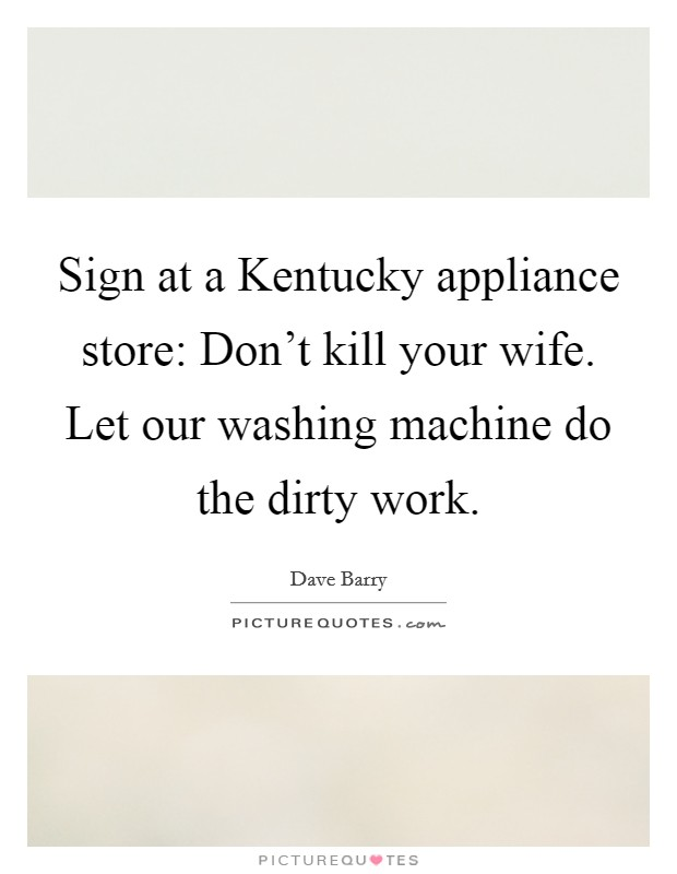 Sign at a Kentucky appliance store: Don't kill your wife. Let our washing machine do the dirty work Picture Quote #1