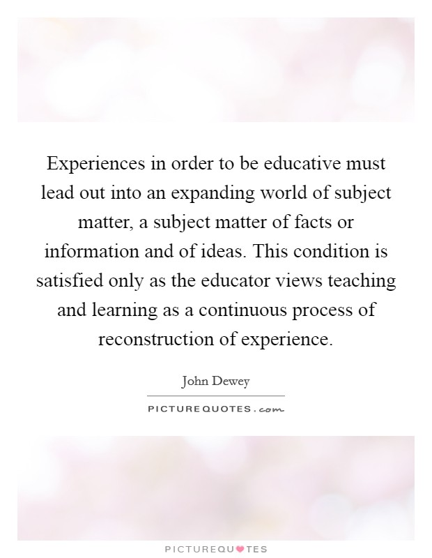 Experiences in order to be educative must lead out into an expanding world of subject matter, a subject matter of facts or information and of ideas. This condition is satisfied only as the educator views teaching and learning as a continuous process of reconstruction of experience Picture Quote #1