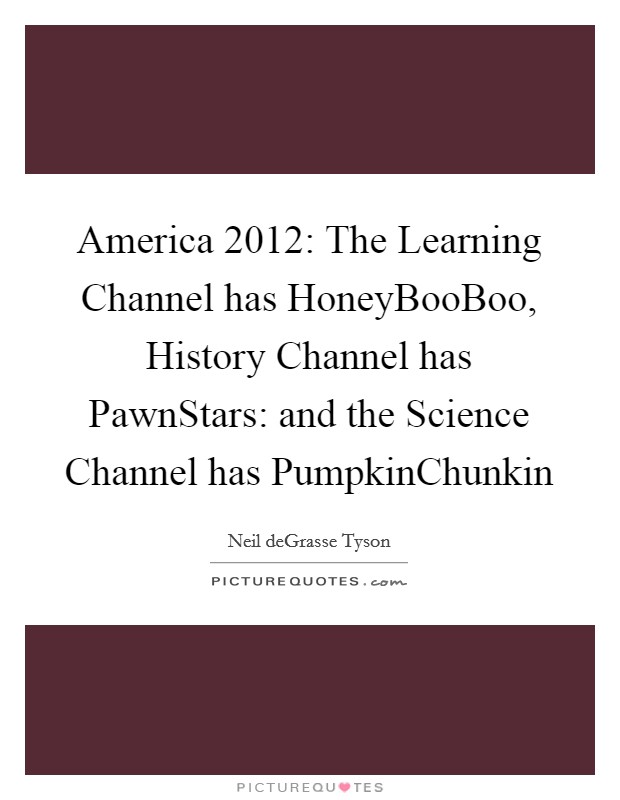 America 2012: The Learning Channel has HoneyBooBoo, History Channel has PawnStars: and the Science Channel has PumpkinChunkin Picture Quote #1