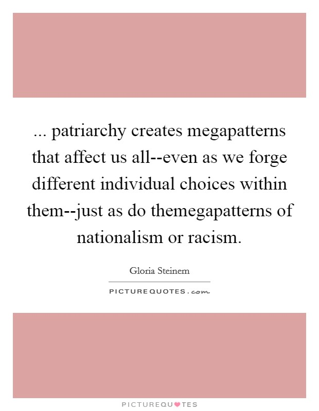 ... patriarchy creates megapatterns that affect us all--even as we forge different individual choices within them--just as do themegapatterns of nationalism or racism Picture Quote #1