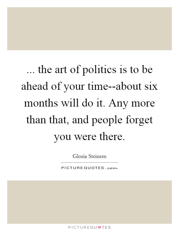 ... the art of politics is to be ahead of your time--about six months will do it. Any more than that, and people forget you were there Picture Quote #1