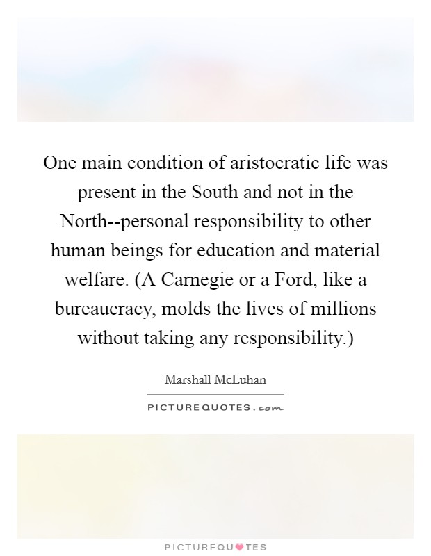 One main condition of aristocratic life was present in the South and not in the North--personal responsibility to other human beings for education and material welfare. (A Carnegie or a Ford, like a bureaucracy, molds the lives of millions without taking any responsibility.) Picture Quote #1