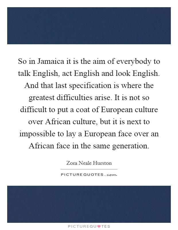 So in Jamaica it is the aim of everybody to talk English, act English and look English. And that last specification is where the greatest difficulties arise. It is not so difficult to put a coat of European culture over African culture, but it is next to impossible to lay a European face over an African face in the same generation Picture Quote #1