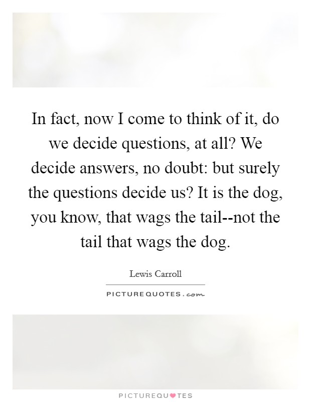 In fact, now I come to think of it, do we decide questions, at all? We decide answers, no doubt: but surely the questions decide us? It is the dog, you know, that wags the tail--not the tail that wags the dog Picture Quote #1