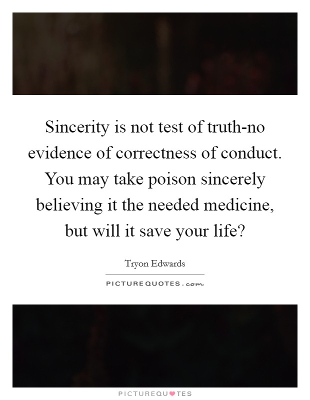 Sincerity is not test of truth-no evidence of correctness of conduct. You may take poison sincerely believing it the needed medicine, but will it save your life? Picture Quote #1
