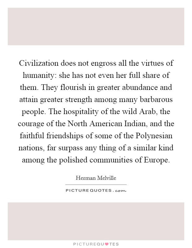 Civilization does not engross all the virtues of humanity: she has not even her full share of them. They flourish in greater abundance and attain greater strength among many barbarous people. The hospitality of the wild Arab, the courage of the North American Indian, and the faithful friendships of some of the Polynesian nations, far surpass any thing of a similar kind among the polished communities of Europe Picture Quote #1