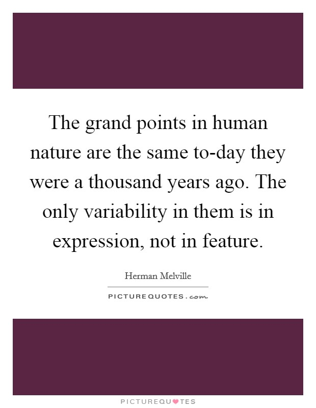 The grand points in human nature are the same to-day they were a thousand years ago. The only variability in them is in expression, not in feature Picture Quote #1