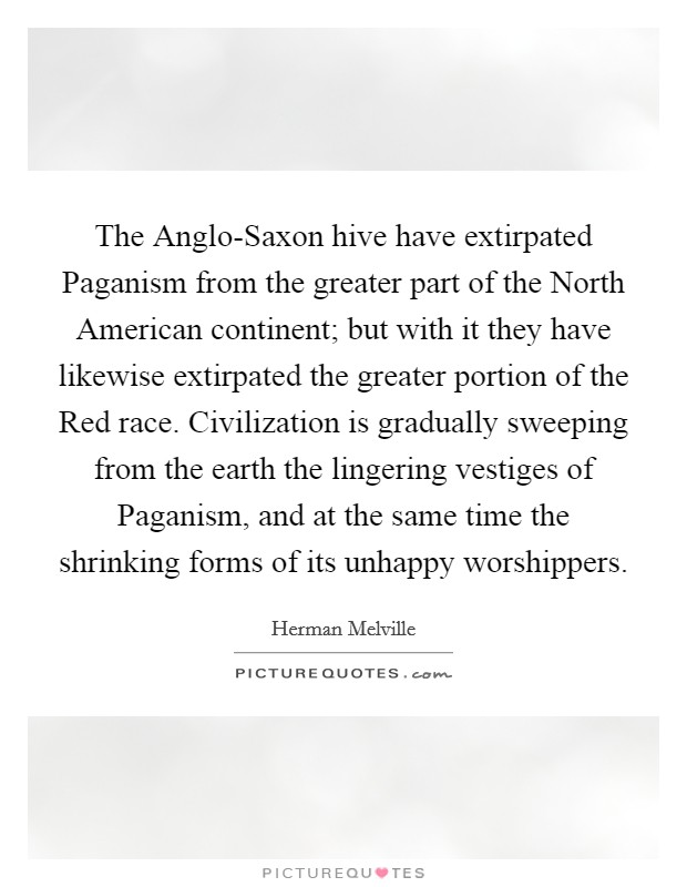 The Anglo-Saxon hive have extirpated Paganism from the greater part of the North American continent; but with it they have likewise extirpated the greater portion of the Red race. Civilization is gradually sweeping from the earth the lingering vestiges of Paganism, and at the same time the shrinking forms of its unhappy worshippers Picture Quote #1