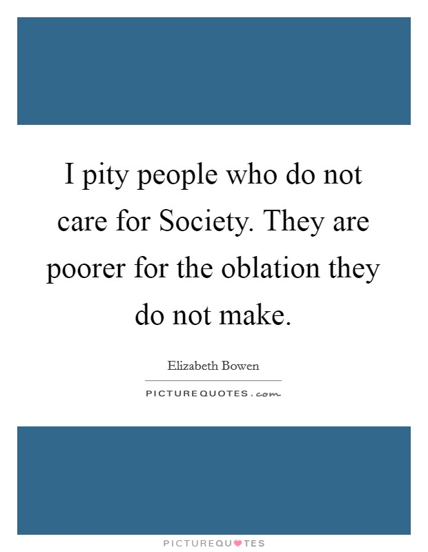 I pity people who do not care for Society. They are poorer for the oblation they do not make Picture Quote #1