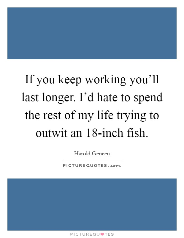 If you keep working you'll last longer. I'd hate to spend the rest of my life trying to outwit an 18-inch fish Picture Quote #1