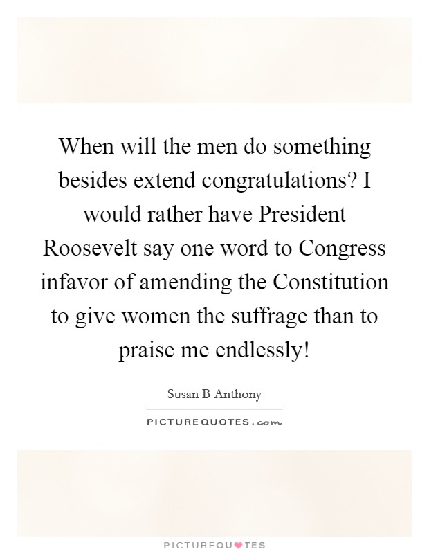 When will the men do something besides extend congratulations? I would rather have President Roosevelt say one word to Congress infavor of amending the Constitution to give women the suffrage than to praise me endlessly! Picture Quote #1