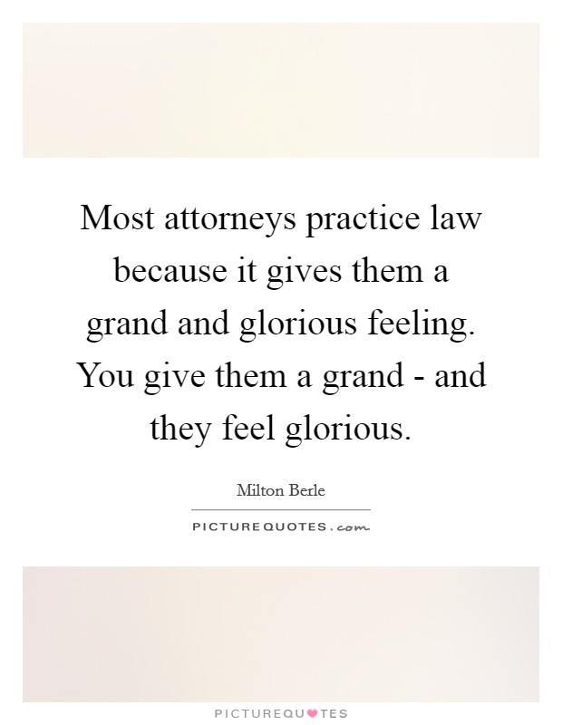 Most attorneys practice law because it gives them a grand and glorious feeling. You give them a grand - and they feel glorious Picture Quote #1