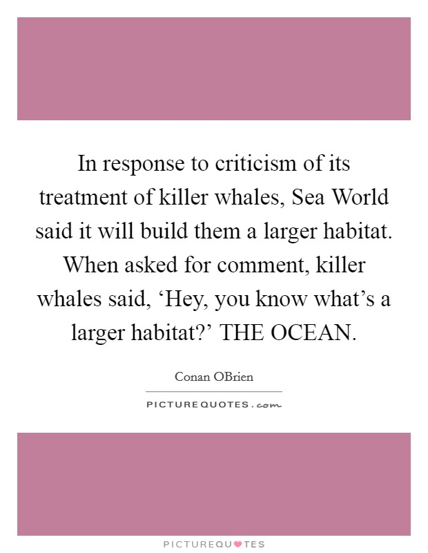 In response to criticism of its treatment of killer whales, Sea World said it will build them a larger habitat. When asked for comment, killer whales said, 'Hey, you know what's a larger habitat?' THE OCEAN Picture Quote #1