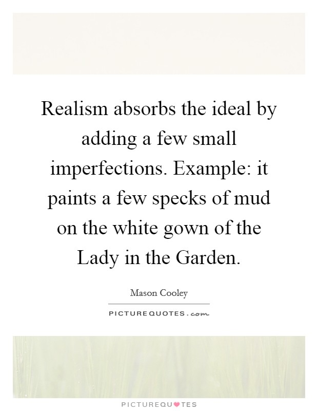 Realism absorbs the ideal by adding a few small imperfections. Example: it paints a few specks of mud on the white gown of the Lady in the Garden Picture Quote #1