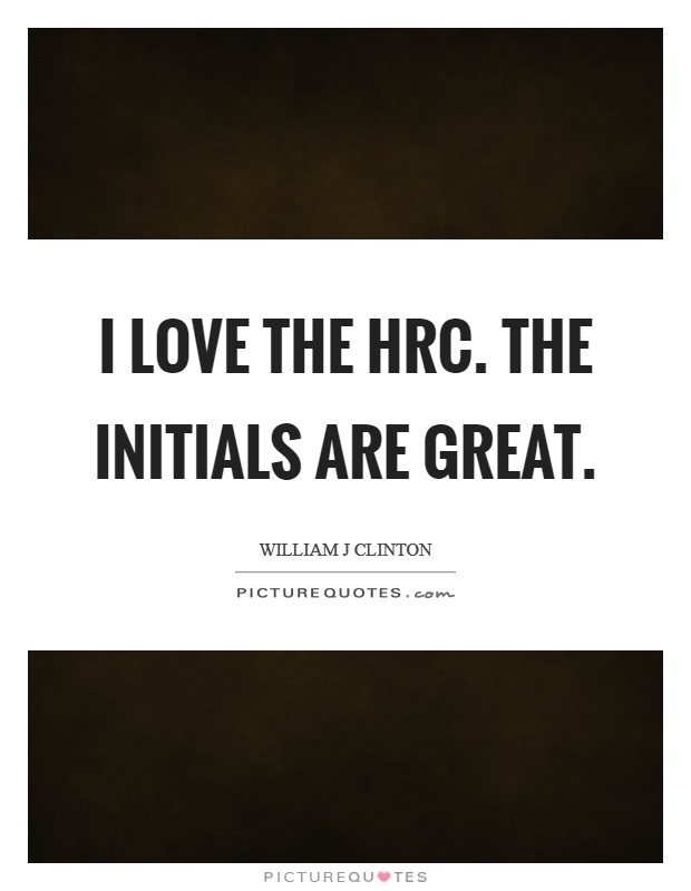 I love the HRC. The initials are great Picture Quote #1