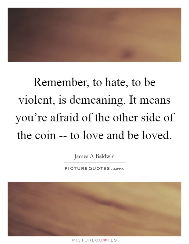 Remember, to hate, to be violent, is demeaning. It means you're afraid of the other side of the coin -- to love and be loved Picture Quote #1