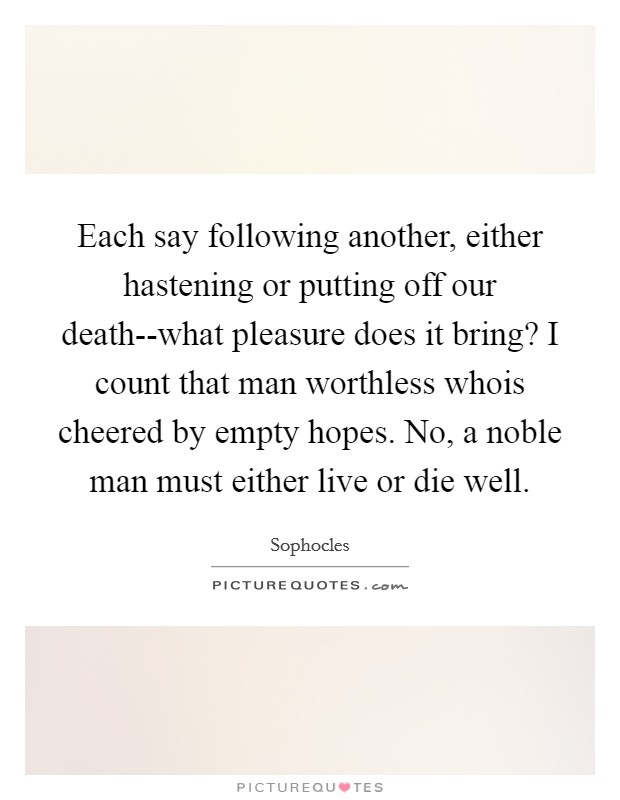 Each say following another, either hastening or putting off our death--what pleasure does it bring? I count that man worthless whois cheered by empty hopes. No, a noble man must either live or die well Picture Quote #1