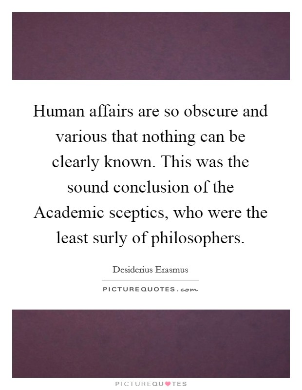 Human affairs are so obscure and various that nothing can be clearly known. This was the sound conclusion of the Academic sceptics, who were the least surly of philosophers Picture Quote #1