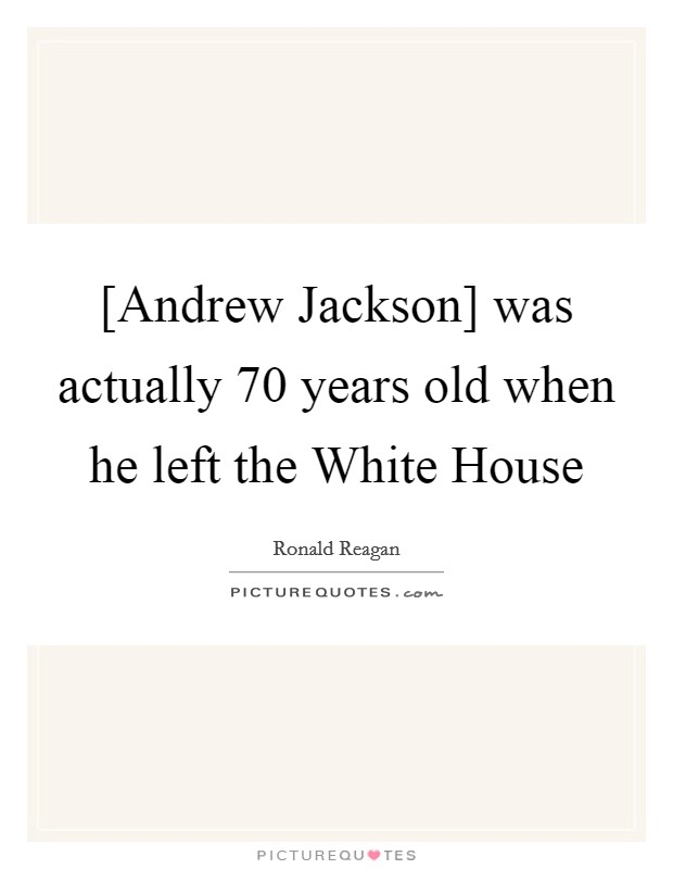[Andrew Jackson] was actually 70 years old when he left the White House Picture Quote #1