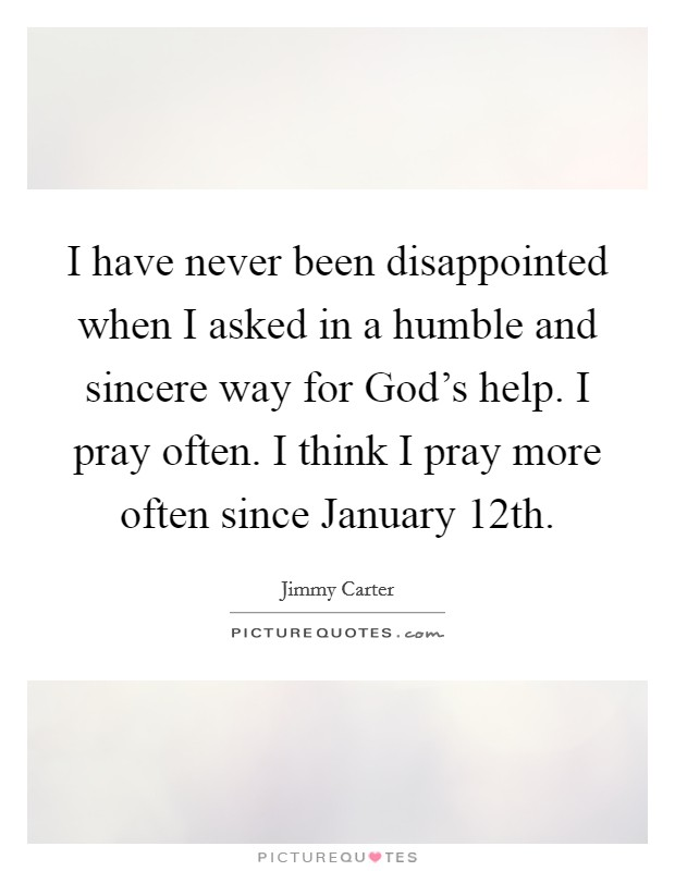I have never been disappointed when I asked in a humble and sincere way for God's help. I pray often. I think I pray more often since January 12th Picture Quote #1