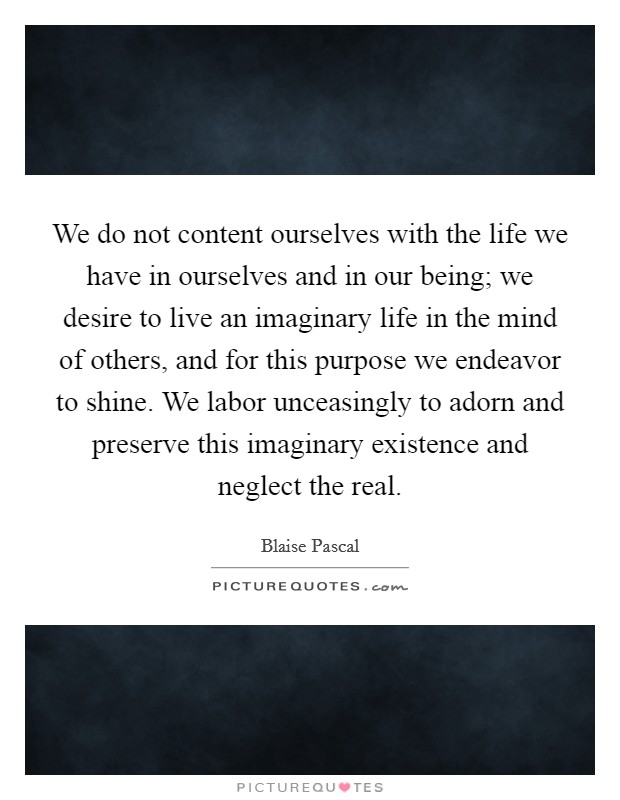 We do not content ourselves with the life we have in ourselves and in our being; we desire to live an imaginary life in the mind of others, and for this purpose we endeavor to shine. We labor unceasingly to adorn and preserve this imaginary existence and neglect the real Picture Quote #1