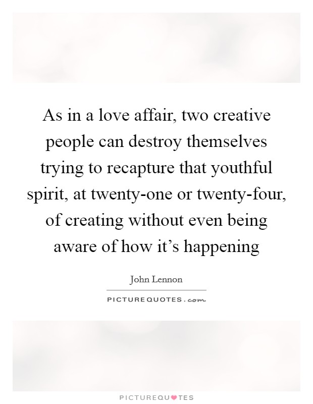 As in a love affair, two creative people can destroy themselves trying to recapture that youthful spirit, at twenty-one or twenty-four, of creating without even being aware of how it's happening Picture Quote #1